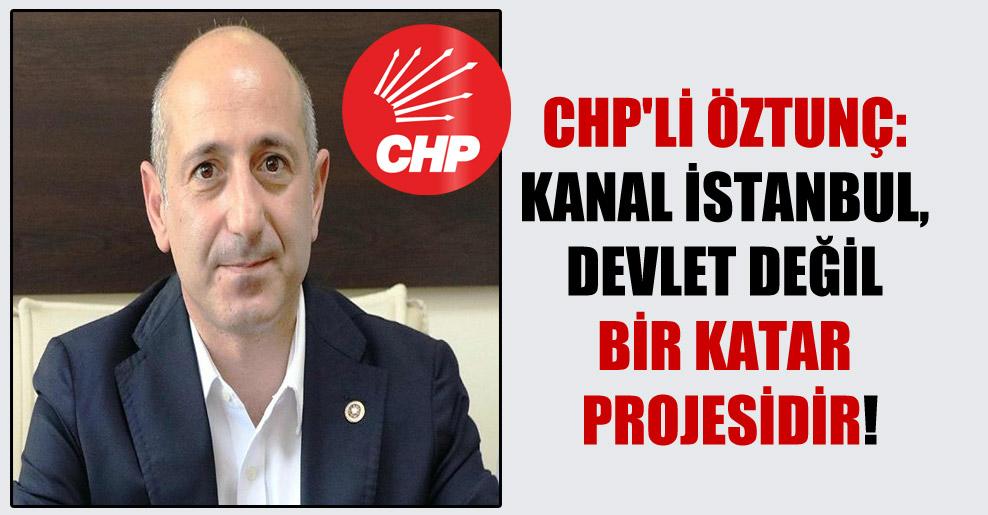 CHP'li Öztunç: Kanal İstanbul, devlet değil bir Katar Projesidir!