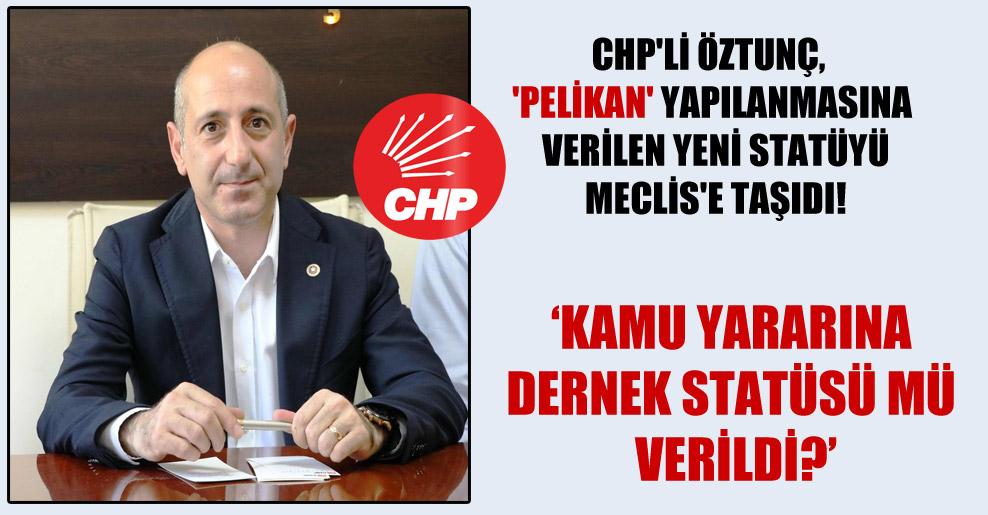 CHP'li Öztunç, 'Pelikan' yapılanmasına verilen yeni statüyü Meclis'e taşıdı!