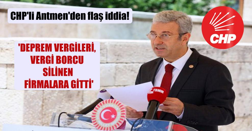 CHP'li Antmen'den flaş iddia! 'Deprem vergileri, vergi borcu silinen firmalara gitti'