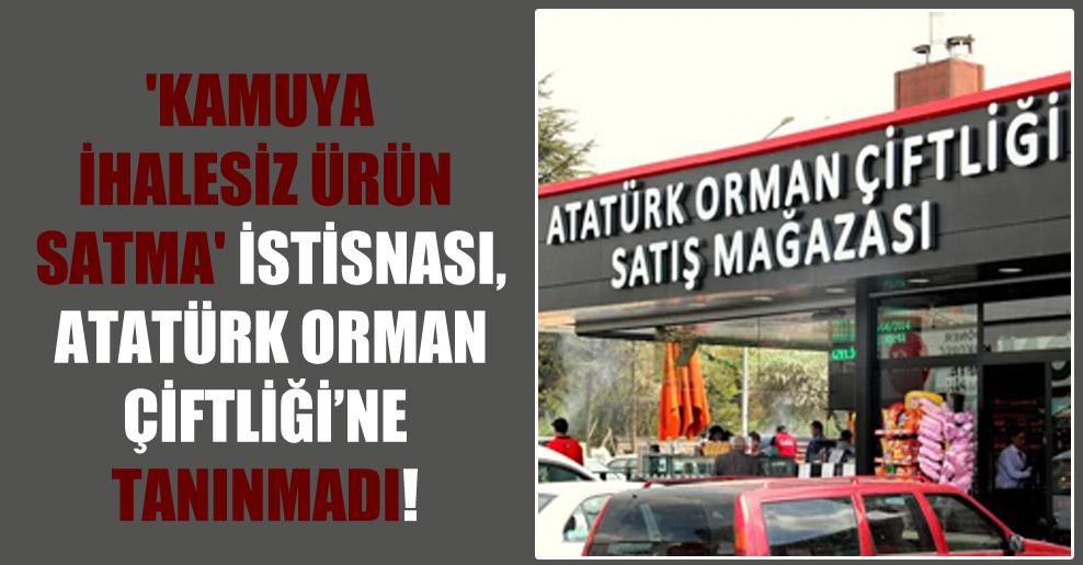 'Kamuya ihalesiz ürün satma' istisnası, Atatürk Orman Çiftliği'ne tanınmadı!