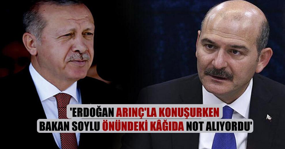 'Erdoğan Arınç'la konuşurken Bakan Soylu önündeki kâğıda not alıyordu'