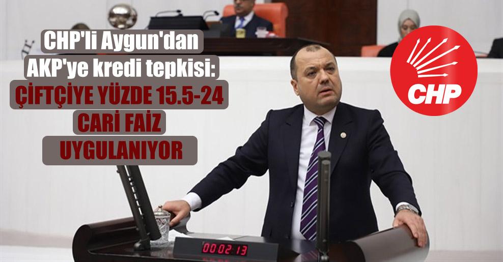 CHP'li Aygun'dan AKP'ye kredi tepkisi: Çiftçiye yüzde 15.5-24 cari faiz uygulanıyor