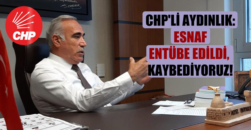 CHP'li Aydınlık: Esnaf entübe edildi, kaybediyoruz!