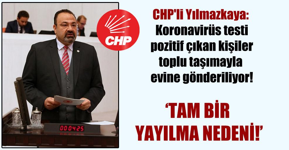 CHP'li Yılmazkaya: Koronavirüs testi pozitif çıkan kişiler toplu taşımayla evine gönderiliyor!