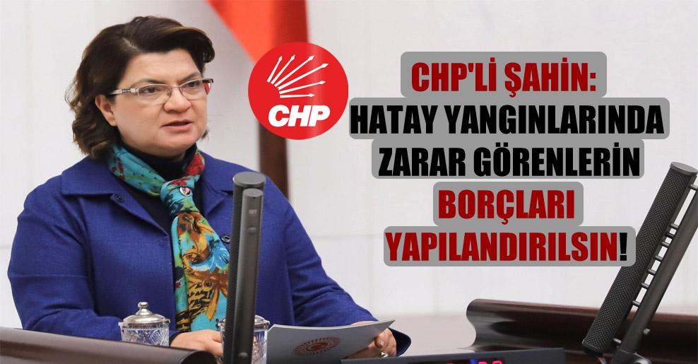 CHP'li Şahin: Hatay yangınlarında zarar görenlerin borçları yapılandırılsın!