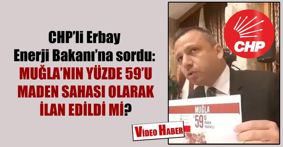CHP'li Erbay Enerji Bakanı'na sordu: Muğla'nın yüzde 59'u maden sahası olarak ilan edildi mi?