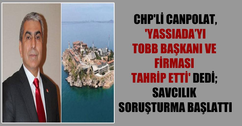 CHP'li Canpolat, 'Yassıada'yı TOBB Başkanı ve firması tahrip etti' dedi; savcılık soruşturma başlattı