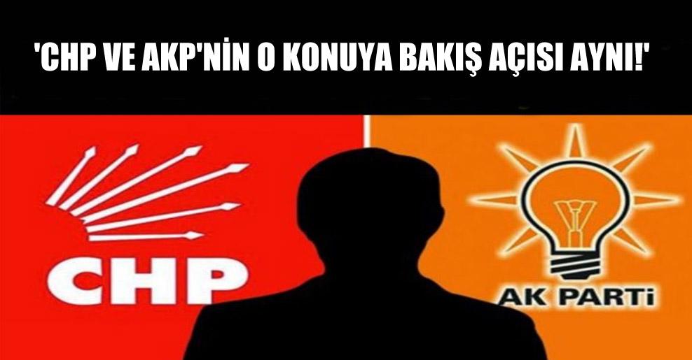 'CHP ve AKP'nin o konuya bakış açısı aynı!'