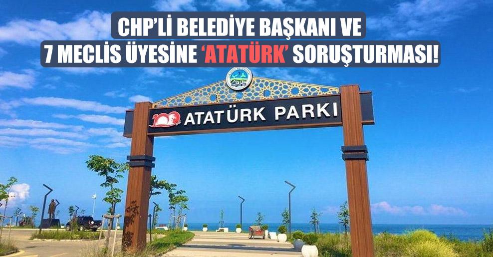 CHP'li belediye başkanı ve 7 meclis üyesine 'Atatürk' soruşturması!
