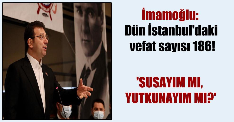 İmamoğlu: Dün İstanbul'daki vefat sayısı 186! 'Susayım mı, yutkunayım mı?'