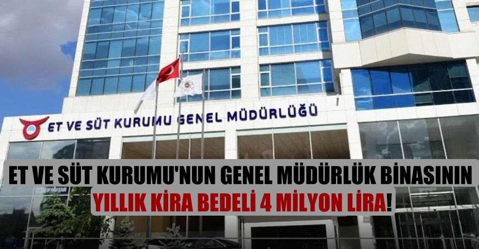 Et ve Süt Kurumu'nun genel müdürlük binasının yıllık kira bedeli 4 milyon lira!