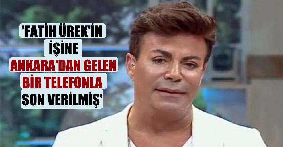 'Fatih Ürek'in işine Ankara'dan gelen bir telefonla son verilmiş'