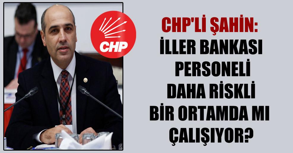 CHP'li Şahin: İller Bankası personeli daha riskli bir ortamda mı çalışıyor?