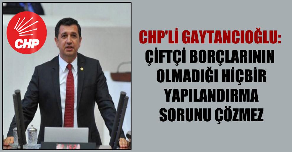CHP'li Gaytancıoğlu: Çiftçi borçlarının olmadığı hiçbir yapılandırma sorunu çözmez