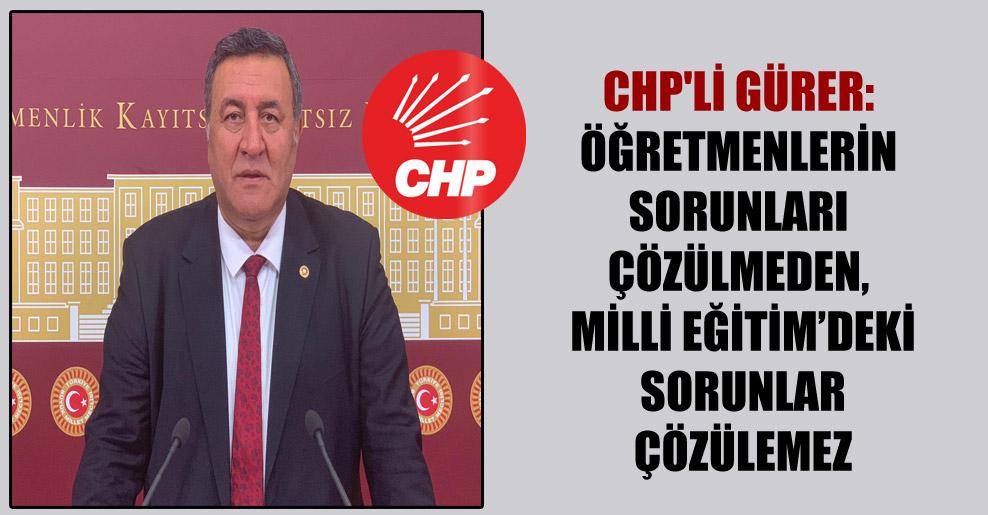 CHP'li Gürer: Öğretmenlerin sorunları çözülmeden, Milli Eğitim'deki sorunlar çözülemez
