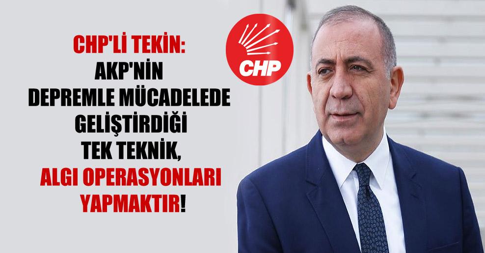 CHP'li Tekin: AKP'nin depremle mücadelede geliştirdiği tek teknik, algı operasyonları yapmaktır!
