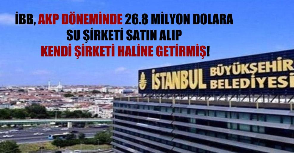 İBB, AKP döneminde 26.8 milyon dolara su şirketi satın alıp kendi şirketi haline getirmiş!