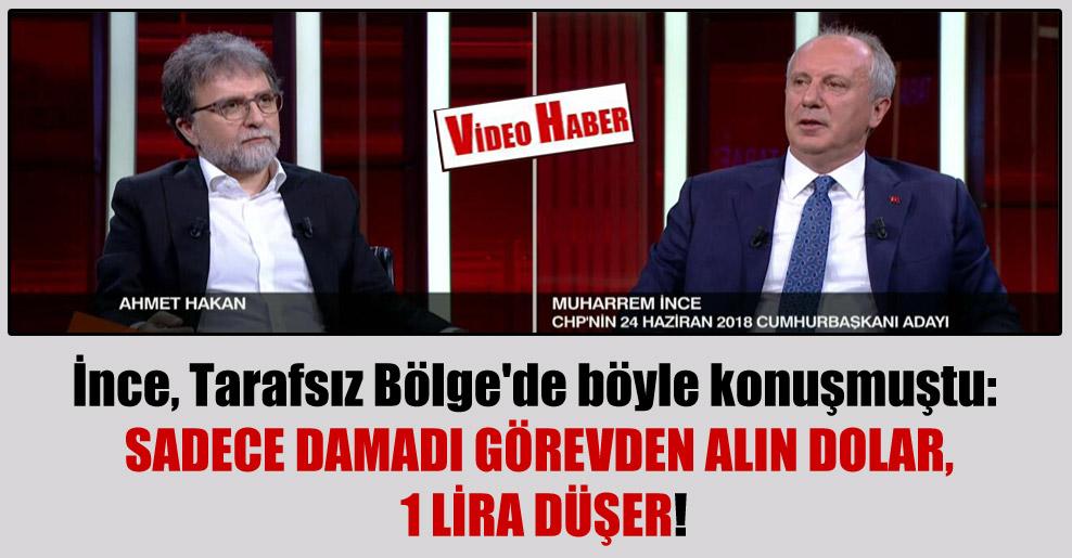 İnce, Tarafsız Bölge'de böyle konuşmuştu: Sadece damadı görevden alın Dolar, 1 lira düşer!