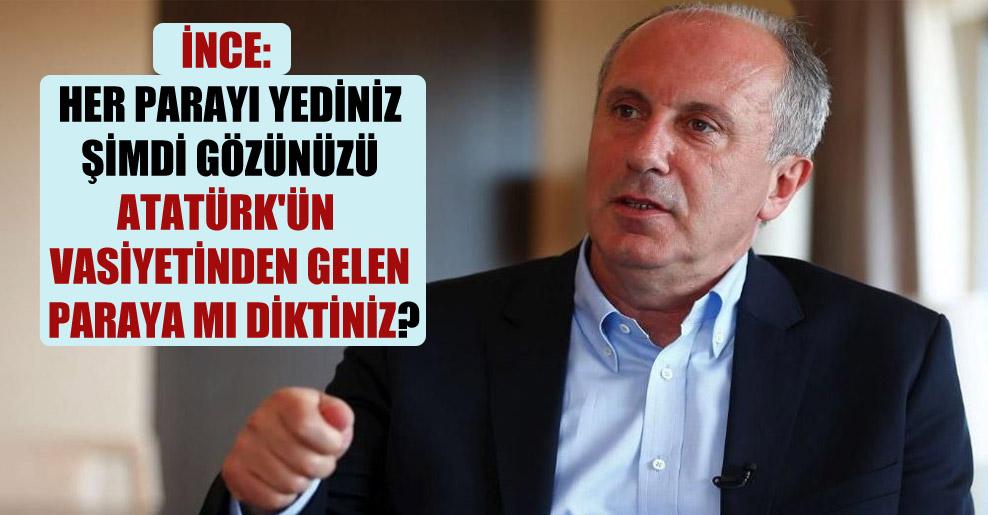 İnce: Her parayı yediniz şimdi gözünüzü Atatürk'ün vasiyetinden gelen paraya mı diktiniz?