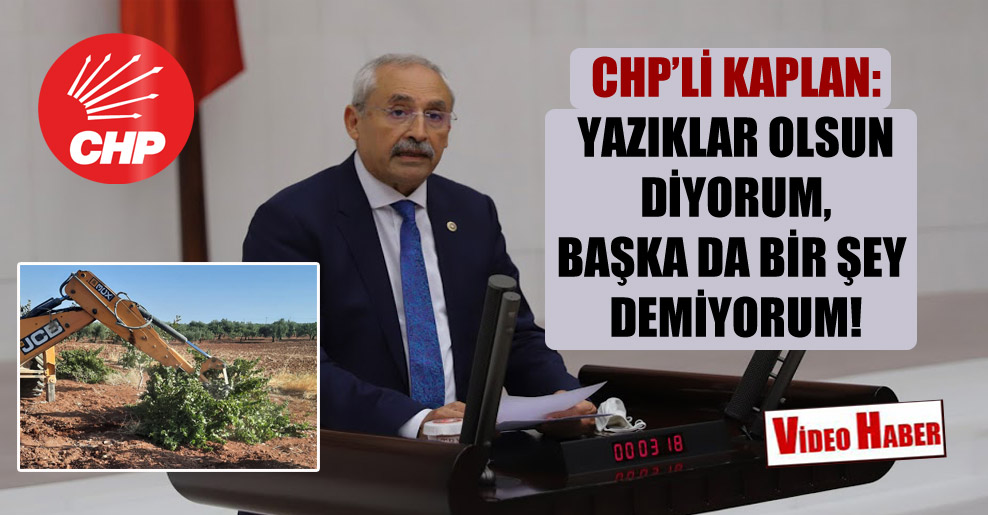 CHP'li Kaplan: Yazıklar olsun diyorum, başka da bir şey demiyorum