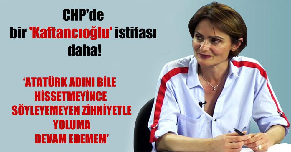 CHP'de bir 'Kaftancıoğlu' istifası daha!