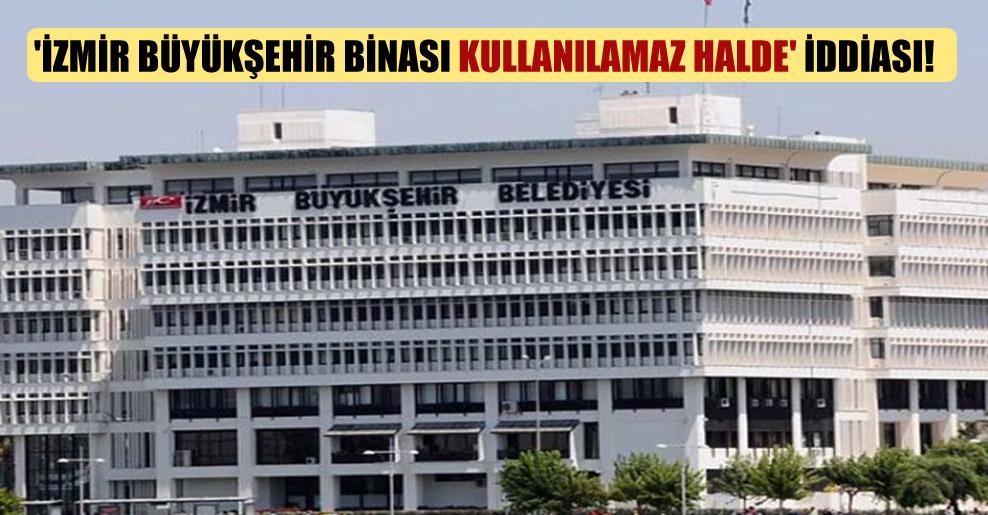 'İzmir Büyükşehir binası kullanılamaz halde' iddiası!