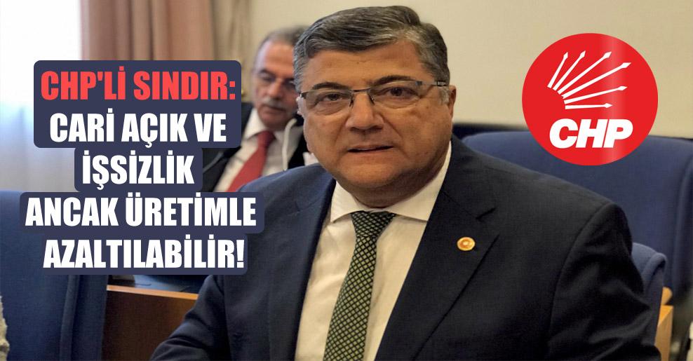 CHP'li Sındır: Cari açık ve işsizlik ancak üretimle azaltılabilir!