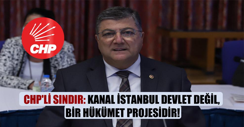 CHP'li Sındır: Kanal İstanbul devlet değil, bir hükümet projesidir!