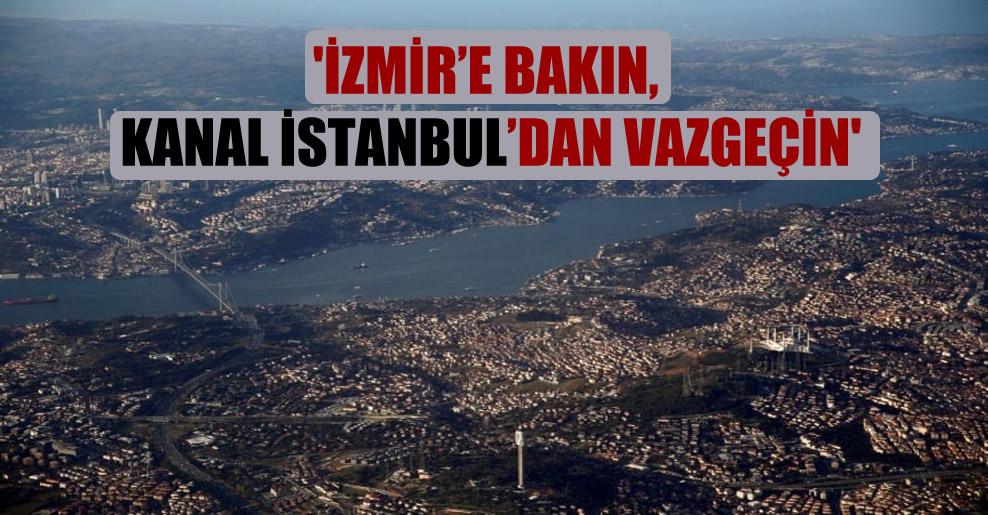 'İzmir'e bakın, Kanal İstanbul'dan vazgeçin'