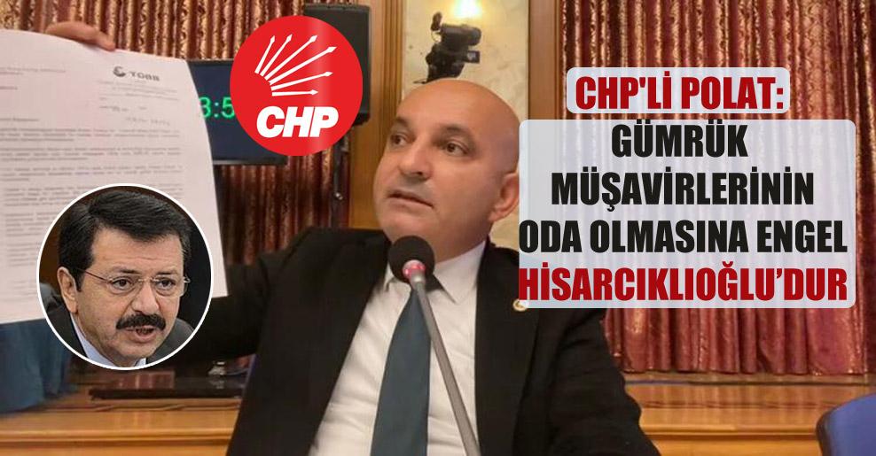 CHP'li Polat: Gümrük müşavirlerinin oda olmasına engel Hisarcıklıoğlu'dur