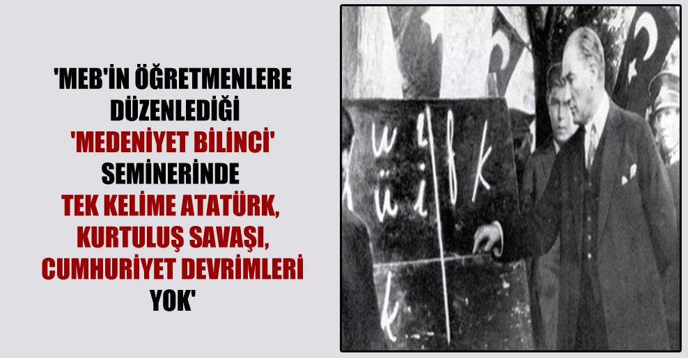 'MEB'in öğretmenlere düzenlediği 'medeniyet bilinci' seminerinde tek kelime Atatürk, Kurtuluş Savaşı, cumhuriyet devrimleri yok'