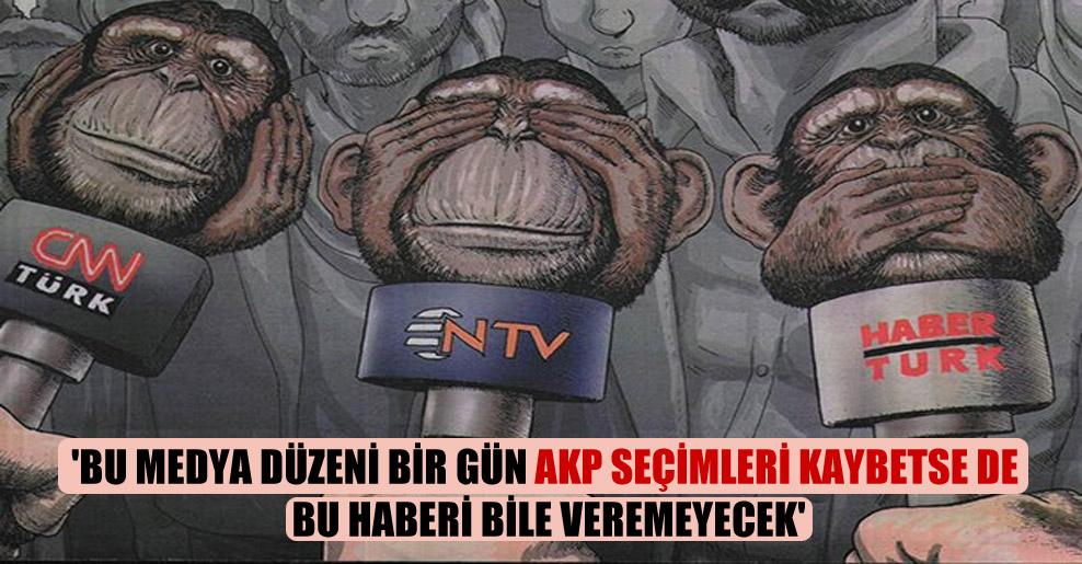 'Bu medya düzeni bir gün AKP seçimleri kaybetse de bu haberi bile veremeyecek'