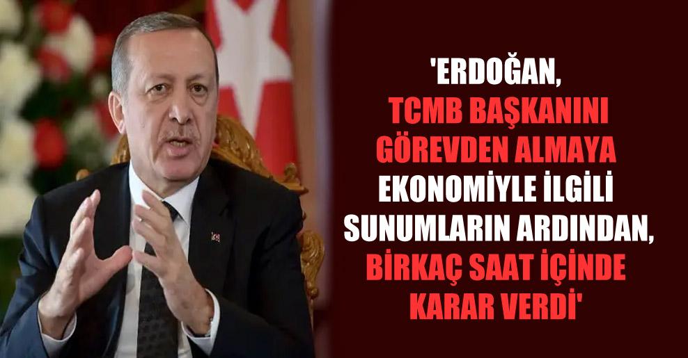'Erdoğan, TCMB başkanını görevden almaya ekonomiyle ilgili sunumların ardından, birkaç saat içinde karar verdi'