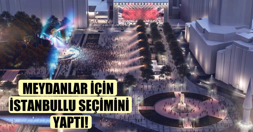 Meydanlar için İstanbullu seçimini yaptı!