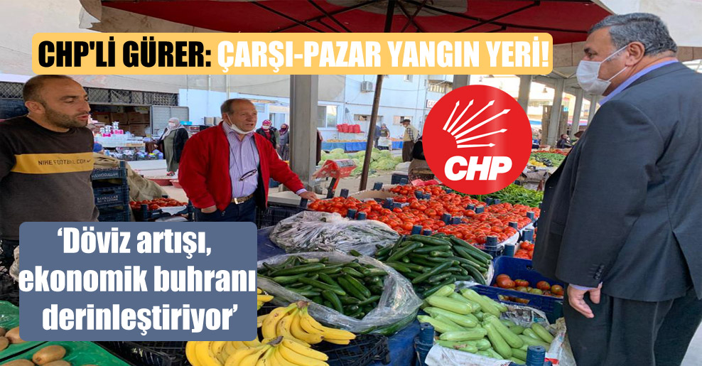 CHP'li Gürer: Çarşı-pazar yangın yeri!