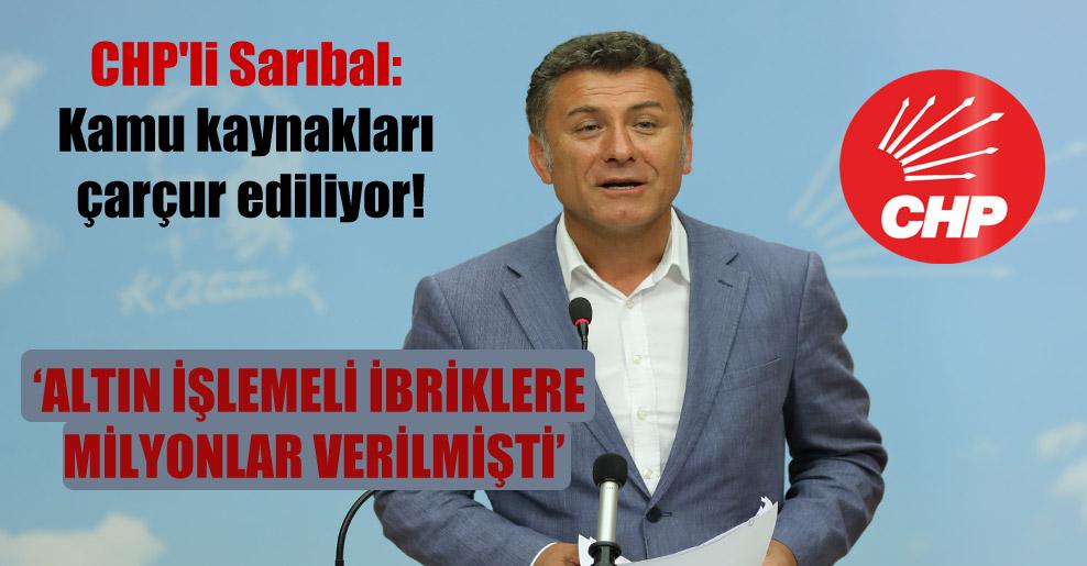 CHP'li Sarıbal: Kamu kaynakları çarçur ediliyor!