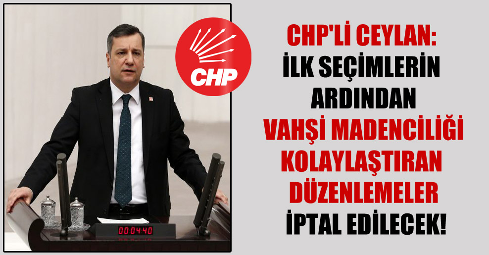 CHP'li Ceylan: İlk seçimlerin ardından vahşi madenciliği kolaylaştıran düzenlemeler iptal edilecek!