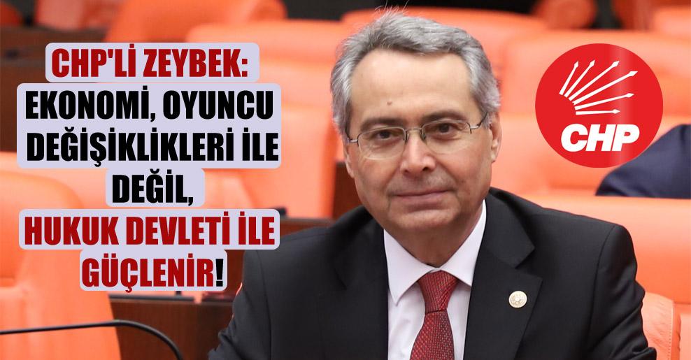 CHP'li Zeybek: Ekonomi oyuncu değişiklikleri ile değil, hukuk devleti ile güçlenir!