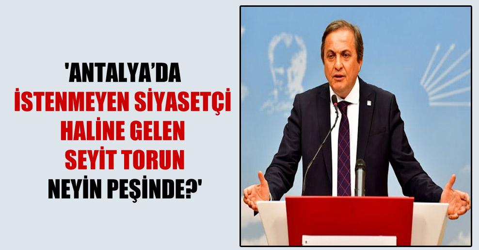 'Antalya'da istenmeyen siyasetçi haline gelen Seyit Torun neyin peşinde?'