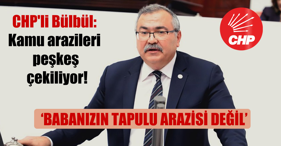 CHP'li Bülbül: Kamu arazileri peşkeş çekiliyor!
