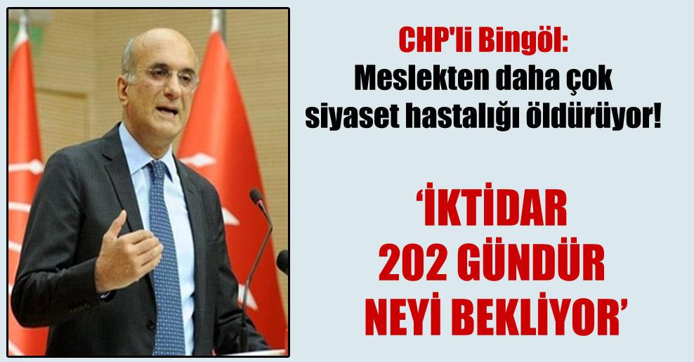 CHP'li Bingöl: Meslekten daha çok siyaset hastalığı öldürüyor!