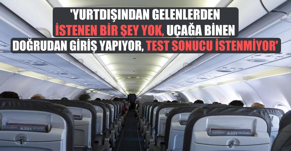 'Yurtdışından gelenlerden istenen bir şey yok, uçağa binen doğrudan giriş yapıyor, test sonucu istenmiyor'