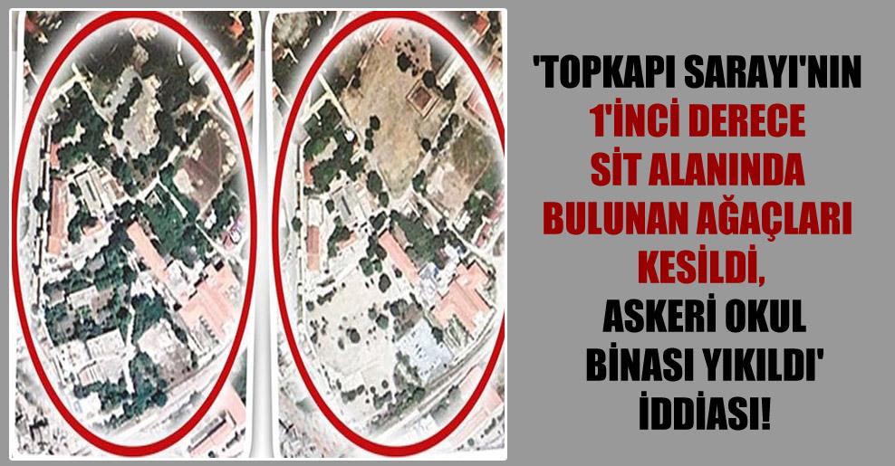 'Topkapı Sarayı'nın 1'inci derece sit alanında bulunan ağaçları kesildi, askeri okul binası yıkıldı' iddiası!