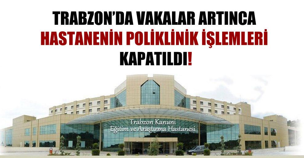 Trabzon'da vakalar artınca hastanenin poliklinik işlemleri kapatıldı!