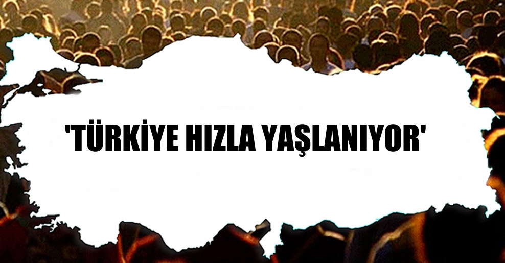 'Türkiye hızla yaşlanıyor'