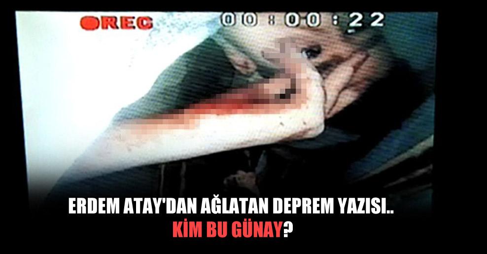 Erdem Atay'dan ağlatan deprem yazısı.. Kim bu Günay?