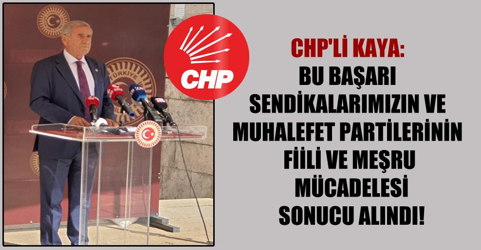 CHP'li Kaya: Bu başarı sendikalarımızın ve muhalefet partilerinin fiili ve meşru mücadelesi sonucu alındı!