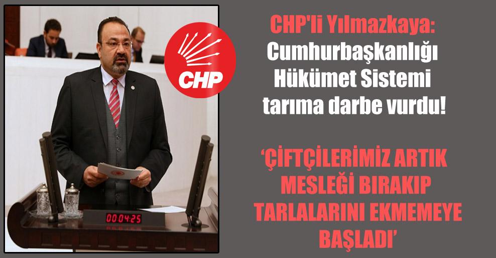 CHP'li Yılmazkaya: Cumhurbaşkanlığı Hükümet Sistemi tarıma darbe vurdu!