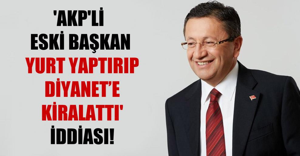 'AKP'li eski başkan yurt yaptırıp Diyanet'e kiralattı' iddiası!