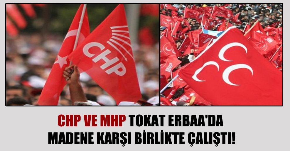 CHP ve MHP Tokat Erbaa'da madene karşı birlikte çalıştı!
